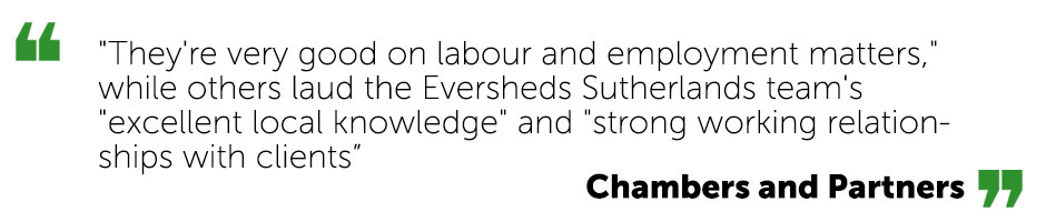 "They're very good on labour and employment matters,"" while others laud the Eversheds Sutherlands team's ""excellent local knowledge"" and ""strong working relationships with clients - Chambers and Partners"
