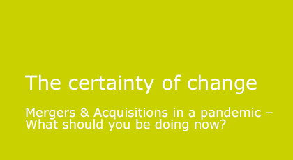 The certainty of changeMergers & Acquisitions in a pandemic – What should you be doing now?