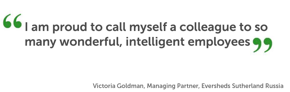 "I am proud to call myself a colleague to so many wonderful, intelligent employees"". Victoria Goldman, Managing Partner, Eversheds Sutherland Russia"