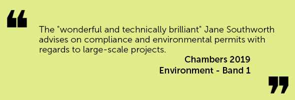 "The ""wonderful and technically brilliant"" Jane Southworth advises on compliance and environmental permits with regards to large-scale projects.  Chambers 2019 – Environment - Band 1"